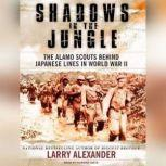 Shadows in the Jungle The Alamo Scouts Behind Japanese Lines in World War II, Larry Alexander