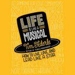 Life Is Like a Musical How to Live, Love, and Lead Like a Star, Tim Federle