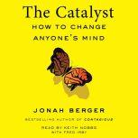 The Catalyst How to Change Anyone's Mind, Jonah Berger