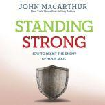 Standing Strong How to Resist the Enemy of Your Soul, John MacArthur
