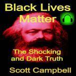 Black Lives Matter: The Shocking and Dark Truth, Scott Campbell