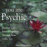 You Are Psychic Develop Your Natural Intuition Through Your Psychic Type, Sherrie Dillard