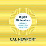 Digital Minimalism Choosing a Focused Life in a Noisy World, Cal Newport