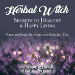 Herbal Witch, Secrets to Healty & Happy Living Magic of Herbs, Flowers, and Essential Oils, Abigail Bailey