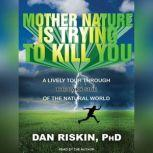 Mother Nature Is Trying to Kill You A Lively Tour Through the Dark Side of the Natural World, PhD Riskin