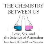 The Chemistry Between Us Love, Sex, and the Science of Attraction, Larry Young