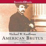American Brutus John Wilkes Booth and the Lincoln Conspiracies, Michael Kauffman