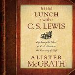 If I Had Lunch with C. S. Lewis Exploring the Ideas of C. S. Lewis on the Meaning of Life, Alister McGrath