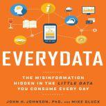 Everydata The Misinformation Hidden in the Little Data You Consume Every Day, John H. Johnson