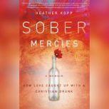 Sober Mercies How Love Caught Up with a Christian Drunk, Heather Kopp