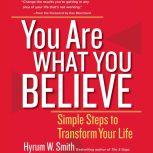You Are What You Believe Simple Steps to Transform Your Life, Hyrum W. Smith