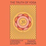 Truth of Yoga, The A Comprehensive Guide to Yoga's History, Texts, Philosophy, and Practices, Daniel Simpson