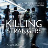 Killing Strangers How Political Violence Became Modern, T.K. Wilson