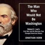 The Man Who Would Not Be Washington Robert E. Lee's Civil War and His Decision that Changed American History, Jonathan Horn
