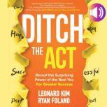 Ditch the Act: Reveal the Surprising Power of the Real You for Greater Success Reveal the Surprising Power of the Real You for Greater Success, Ryan Foland