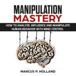 MANIPULATION MASTERY: How to Analyze, Influence and Manipulate Human Behavior with mind control, marcus p. holland