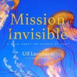 Mission Invisible A Novel about the Science of Light, Ulf Leonhardt