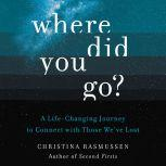 Where Did You Go? A Life-Changing Journey to Connect with Those We've Lost, Christina Rasmussen
