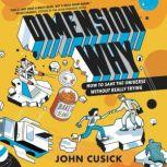 Dimension Why #1: How to Save the Universe Without Really Trying, John Cusick
