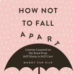 How Not to Fall Apart Lessons Learned on the Road from Self-Harm to Self-Care, Maggy van Eijk