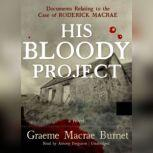 His Bloody Project Documents Relating to the Case of Roderick Macrae; A Novel, Graeme Macrae Burnet