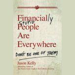 Financially Stupid People Are Everywhere Don't Be One Of Them, Jason Kelly