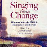 Singing Through Change Women's Voices in Midlife, Menopause, and Beyond, Nancy Bos
