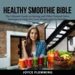 Healthy Smoothie Bible: The Ultimate Guide on Juicing and Other Natural Detox Strategies to Help You Lose Weight and Get Healthy, Joyce Flemming