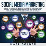 Social Media Marketing: Unlock the Secrets of Personal Branding to Grow Your Small Business and Become an Influencer Using YouTube, Facebook, Instagram, Blogging for SEO, and Advertising, Matt Golden
