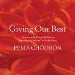 Giving Our Best A Retreat with Pema Chödrön on Practicing the Way of the Bodhisattva, Pema Chodron