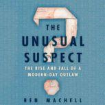 The Unusual Suspect The Rise and Fall of a Modern-Day Outlaw, Ben Machell