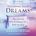 Decoding Your Dreams What the Lord May Be Saying to You While You Sleep, Jennifer LeClaire