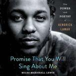 Promise That You Will Sing About Me The Power and Poetry of Kendrick Lamar, Miles Marshall Lewis