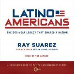 Latino Americans The 500-Year Legacy That Shaped a Nation, Ray Suarez