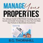 Manage Your Properties: The Ultimate Guide to Real Estate Investing, Learn the Secrets and Insider Knowledge on How You Can Make Your Fortune in Real Estate Investments, B.G. Thornhill