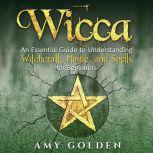 Wicca: An Essential Guide to Understanding Witchcraft, Magic, and Spells for Beginners, Amy Golden