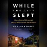 While the City Slept A Love Lost to Violence and a Young Man's Descent into Madness, Eli Sanders