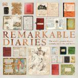 Remarkable Diaries The World's Greatest Diaries, Notebooks, and Letters Explored and Explained, DK