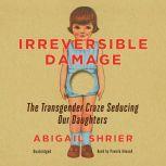 Irreversible Damage The Transgender Craze Seducing Our Daughters, Abigail Shrier