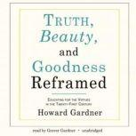 Truth, Beauty, and Goodness Reframed Educating for the Virtues in the TwentyFirst Century, Howard Gardner