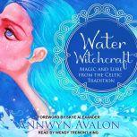 Water Witchcraft Magic and Lore from the Celtic Tradition, Annwyn Avalon