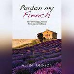 Pardon My French How a Grumpy American Fell in Love with France, Allen Johnson
