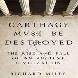 Carthage Must Be Destroyed The Rise and Fall of an Ancient Civilization, Richard Miles