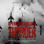 Operation Rolling Thunder: The History of the American Bombardment of North Vietnam at the Start of the Vietnam War, Charles River Editors