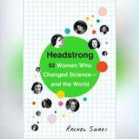 Headstrong 52 Women Who Changed Science-and the World, Rachel Swaby