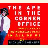 The Ape in the Corner Office How to Make Friends, Win Fights and Work Smarter by Understanding Human Nature, Richard Conniff