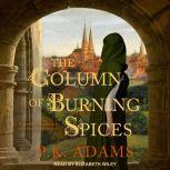 The Column of Burning Spices A Novel of Germany's First Female Physician, P.K. Adams