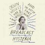 Broadcast Hysteria Orson Welles's War of the World's and the Art of Fake News, A. Brad Schwartz