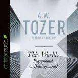 This World: Playground or Battleground? A Call to the Real World of the Spiritual, A. W. Tozer