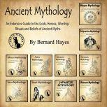 Ancient Mythology An Extensive Guide to the Gods, Heroes, Worship, Rituals and Beliefs of Ancient Myths, Bernard Hayes